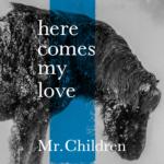 Mr.Children (ミスターチルドレン) 7th配信限定シングル『here comes my love』(2018年1月19日発売) 高画質ジャケット画像 (ジャケ写)